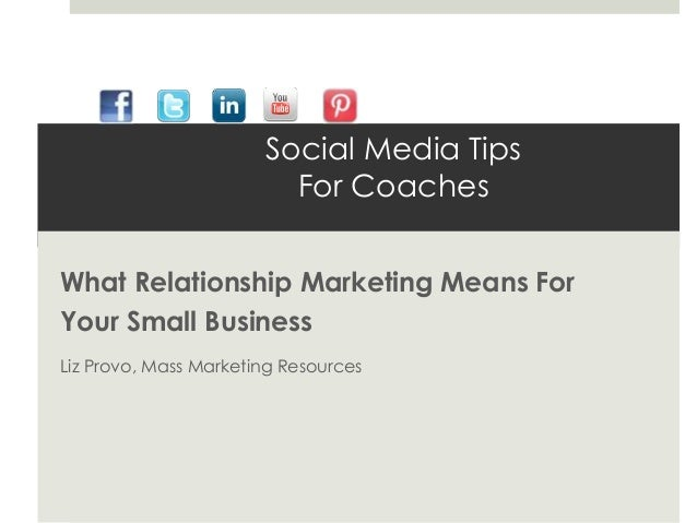 Social Media Tips                         For CoachesWhat Relationship Marketing Means ForYour Small BusinessLiz Provo, Ma...
