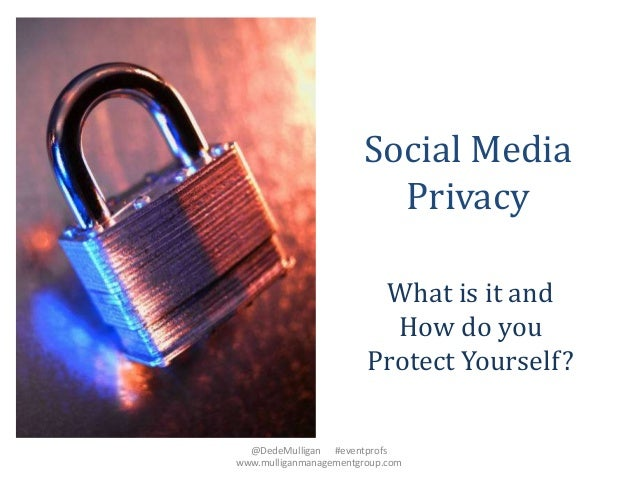 Social Media Privacy What is it and How do you Protect Yourself? @DedeMulligan #eventprofs www.mulliganmanagementgroup.com