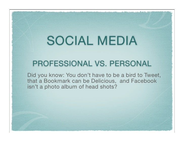 SOCIAL MEDIA  PROFESSIONAL VS. PERSONAL Did you know: You don't have to be a bird to Tweet, that a Bookmark can be Delicio...