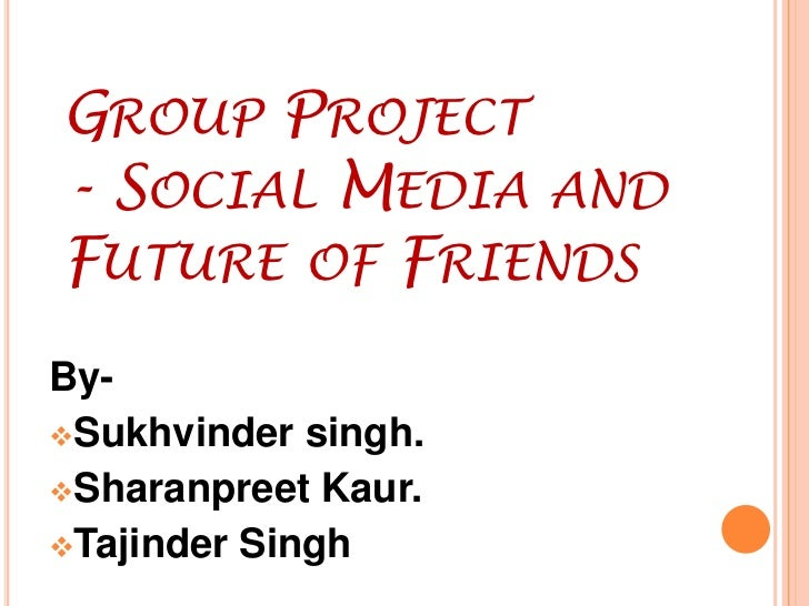 Group Project - Social Media and Future 	of Friends<br />By-<br /><ul><li>Sukhvindersingh.