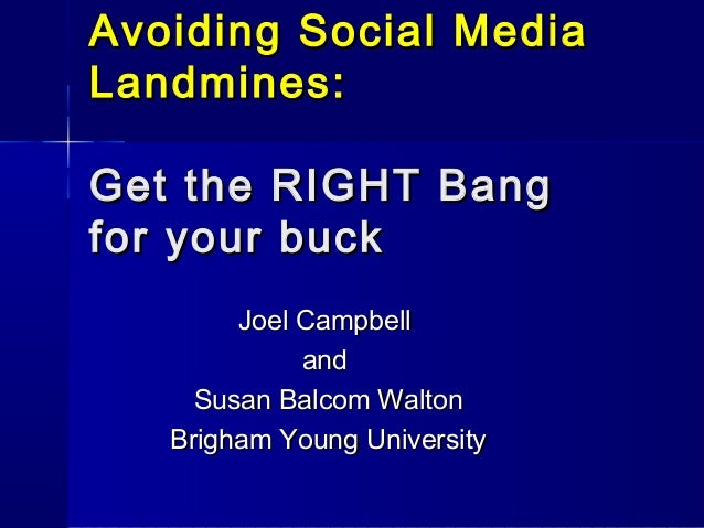 Avoiding Social Media Landmines: Get the RIGHT Bang for your buck Joel Campbell and Susan Balcom Walton Brigham Young Univ...