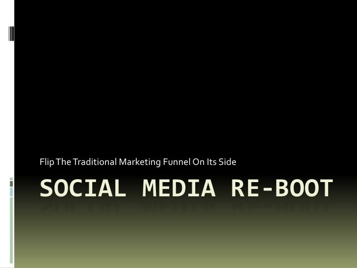 Social Media re-Boot<br />Flip The Traditional Marketing Funnel On Its Side<br />