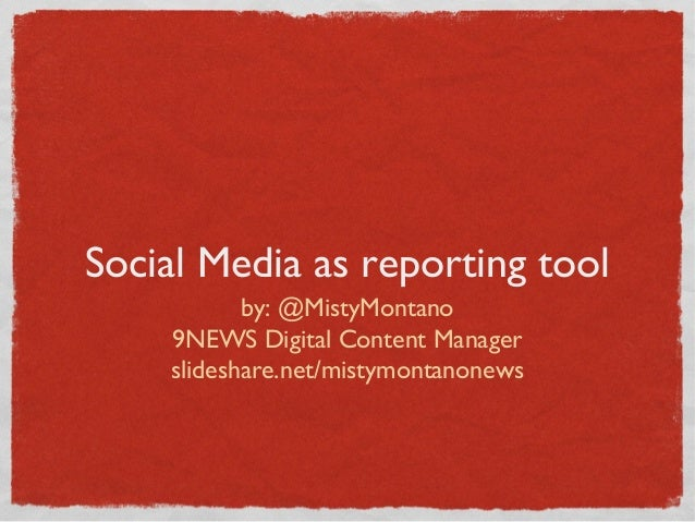 Social Media as reporting tool by: @MistyMontano 9NEWS Digital Content Manager slideshare.net/mistymontanonews