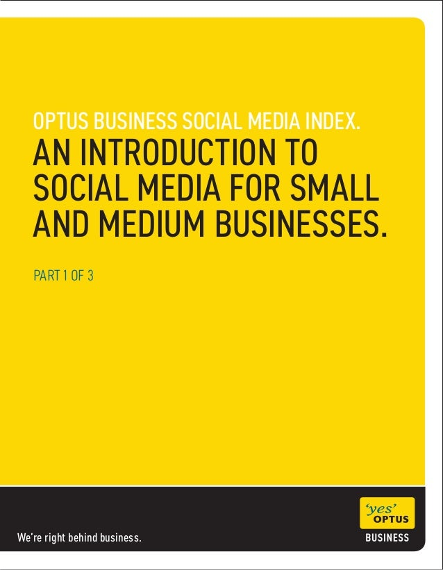We're right behind business. OPTUS BUSINESS SOCIAL MEDIA INDEX. AN INTRODUCTION TO SOCIAL MEDIA FOR SMALL AND MEDIUM BUSIN...
