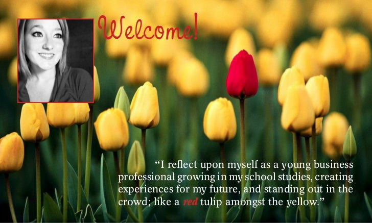 "Welcome! 	       ""I reflect upon myself as a young business professional growing in my school studies, creating experience..."