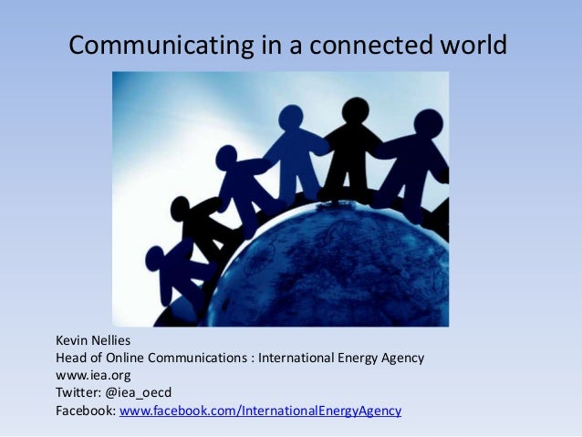 Communicating in a connected worldKevin NelliesHead of Online Communications : International Energy Agencywww.iea.orgTwitt...
