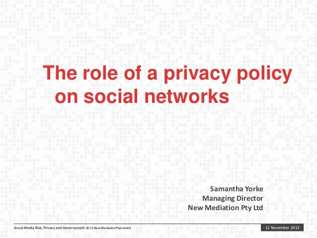 The role of a privacy policy on social networks  Samantha Yorke Managing Director New Mediation Pty Ltd Social Media Risk,...