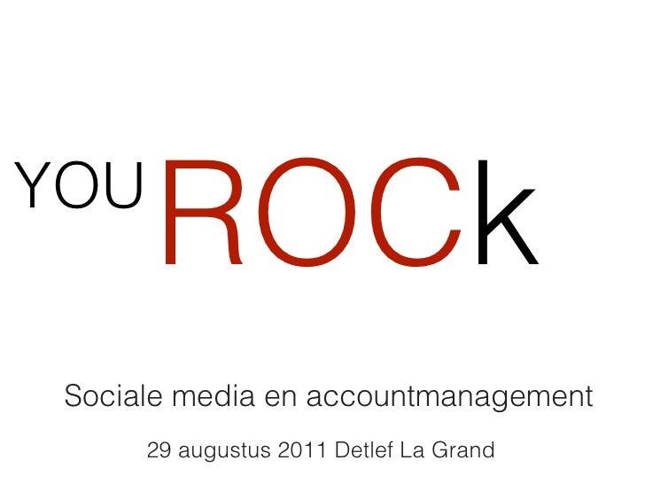 YOU      ROCk Sociale media en accountmanagement      29 augustus 2011 Detlef La Grand
