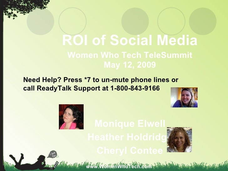 ROI of Social Media Women Who Tech TeleSummit May 12, 2009 Monique Elwell Heather Holdridge Cheryl Contee www.WomenWhoTech...