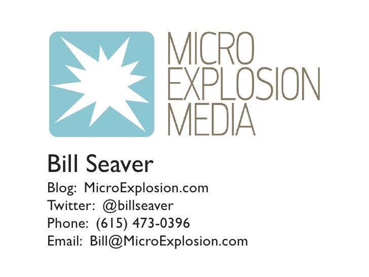 Bill Seaver Blog: MicroExplosion.com Twitter: @billseaver Phone: (615) 473-0396 Email: Bill@MicroExplosion.com