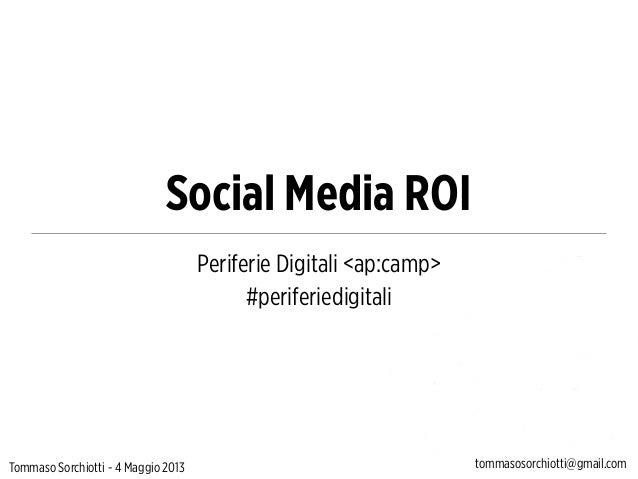 Social Media ROIPeriferie Digitali <ap:camp>#periferiedigitaliTommaso Sorchiotti - 4 Maggio 2013 tommasosorchiotti@gmail.com