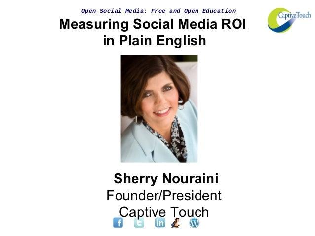 Open Social Media: Free and Open EducationMeasuring Social Media ROIin Plain EnglishSherry NourainiFounder/PresidentCaptiv...