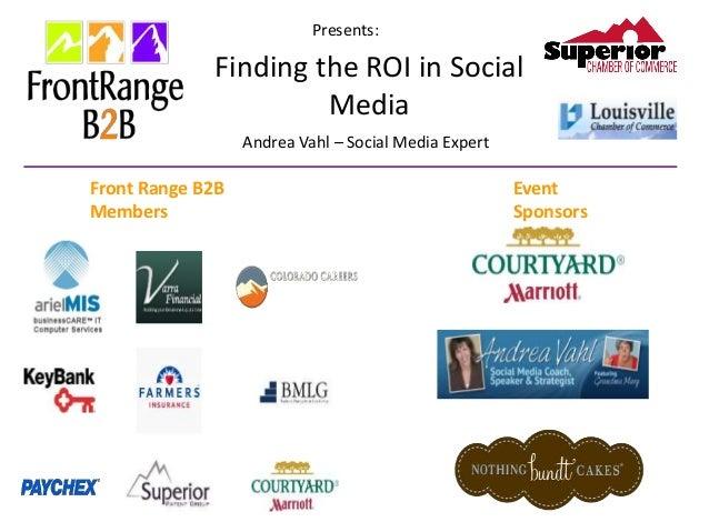 Presents: Finding the ROI in Social Media Andrea Vahl – Social Media Expert Front Range B2B Members Event Sponsors