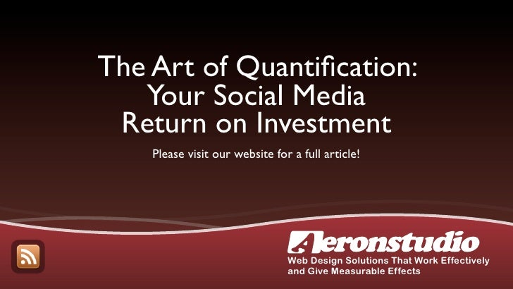 The Art of Quantification:    Your Social Media  Return on Investment     Please visit our website for a full article!     ...