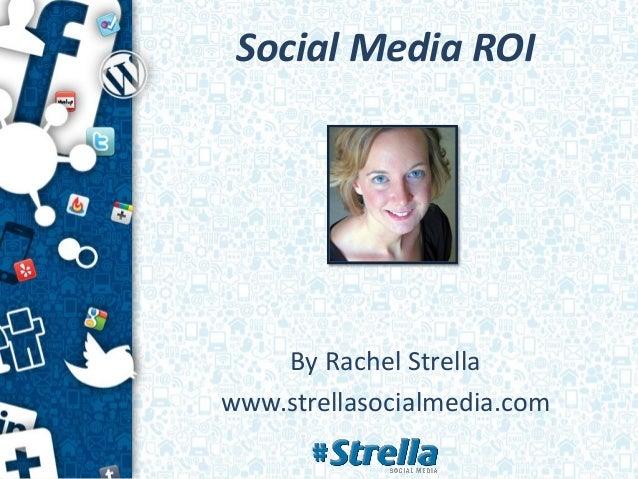 Social Media ROI    By Rachel Strellawww.strellasocialmedia.com