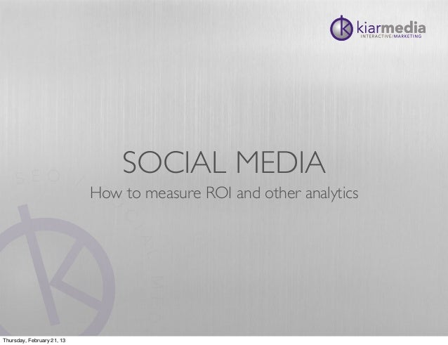 SOCIAL MEDIA                            How to measure ROI and other analyticsThursday, February 21, 13