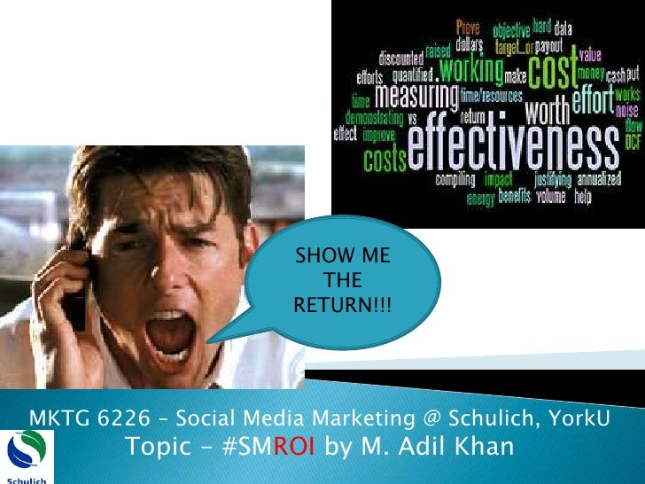 SHOW ME THE RETURN!!!<br />MKTG 6226 – Social Media Marketing @ Schulich, YorkU<br />Topic - #SMROI by M. Adil Khan <br />