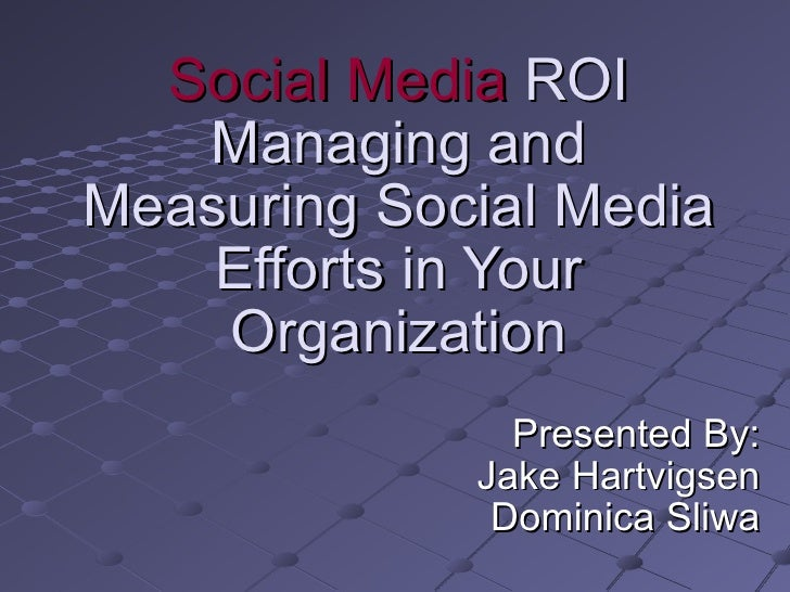 Social Media  ROI Managing and Measuring Social Media Efforts in Your Organization Presented By: Jake Hartvigsen Dominica ...