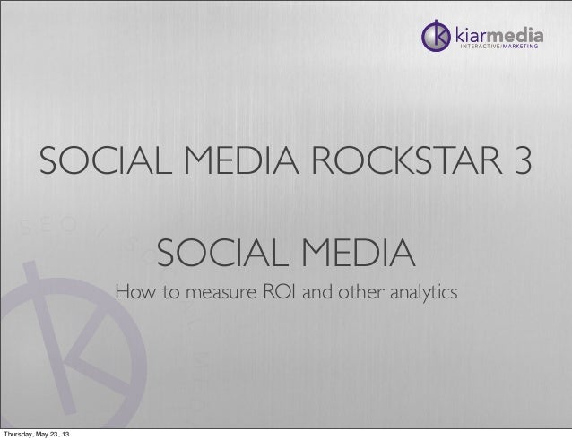 SOCIAL MEDIA ROCKSTAR 3SOCIAL MEDIAHow to measure ROI and other analyticsThursday, May 23, 13