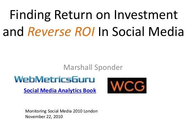 Finding Return on Investment and Reverse ROI In Social Media Marshall Sponder Monitoring Social Media 2010 London November...