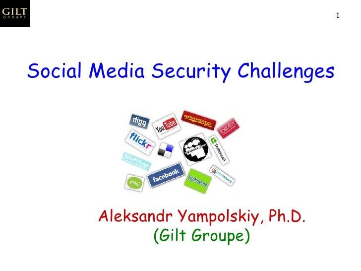 Social Media Security Challenges Aleksandr Yampolskiy, Ph.D. (Gilt Groupe)