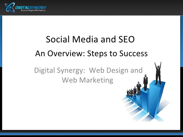 <ul><li>Social Media and SEO  </li></ul><ul><li>An Overview: Steps to Success </li></ul>Digital Synergy:  Web Design and W...