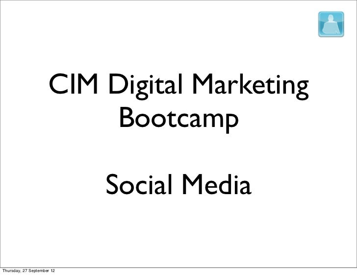 CIM Digital Marketing                         Bootcamp                            Social MediaThursday, 27 September 12