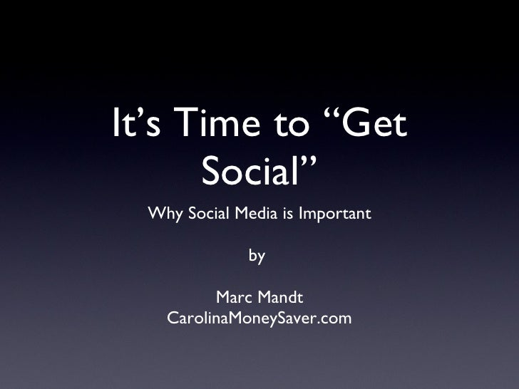 "It's Time to ""Get Social"" <ul><li>Why Social Media is Important </li></ul><ul><li>by  </li></ul><ul><li>Marc Mandt </li></..."