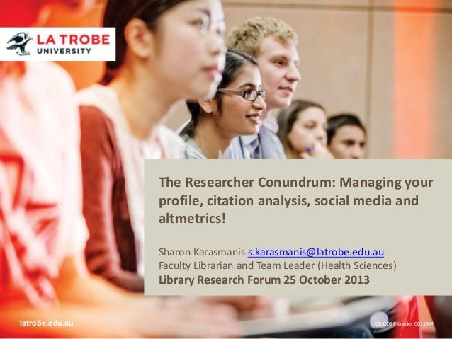 The Researcher Conundrum: Managing your profile, citation analysis, social media and altmetrics! Sharon Karasmanis s.karas...