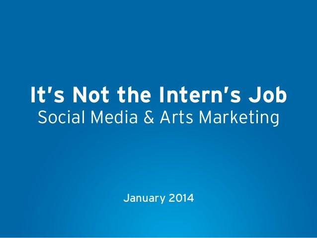 It's Not the Intern's Job Social Media & Arts Marketing  January 2014