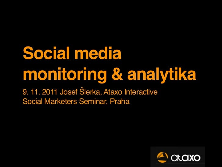 Social mediamonitoring & analytika9. 11. 2011 Josef Šlerka, Ataxo InteractiveSocial Marketers Seminar, Praha