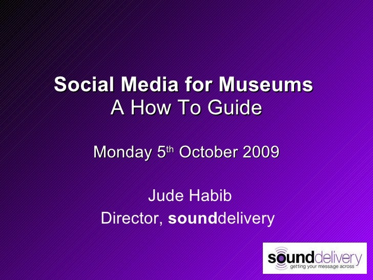 Social Media for Museums  A How To Guide Monday 5 th  October 2009 Jude Habib Director,  sound delivery