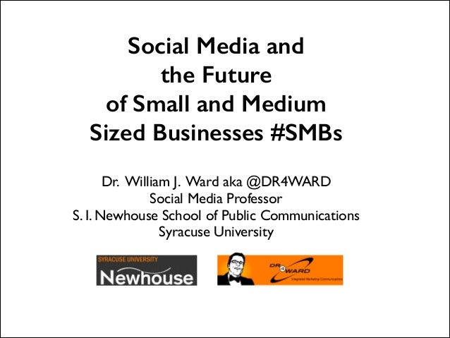 Social Media and the Future of Small and Medium Sized Businesses #SMBs   Dr. William J. Ward aka @DR4WARD	  Social Media P...