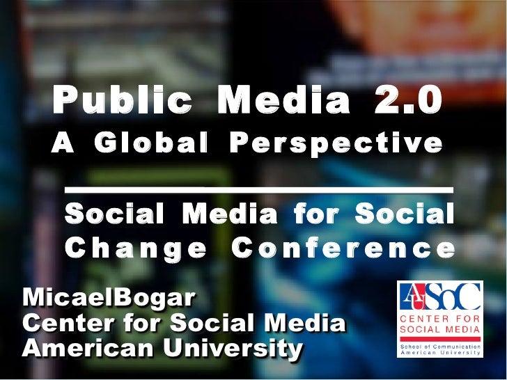 Public Media 2.0A Global Perspective<br />Social Media for Social Change Conference<br />MicaelBogar<br />Center for Socia...