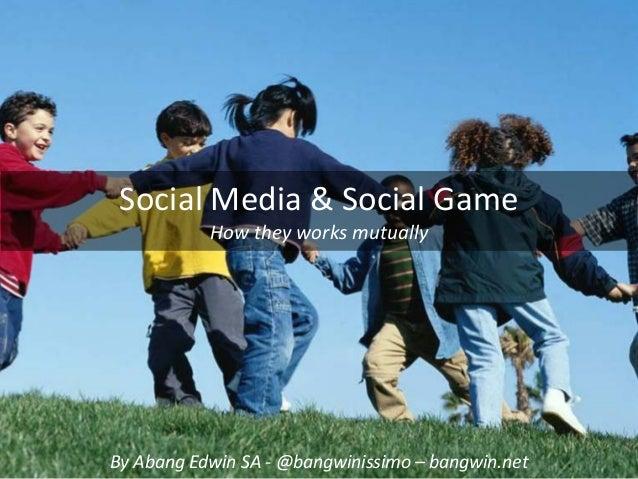 SocialMedia&SocialGame           HowtheyworksmutuallyByAbang EdwinSA‐ @bangwinissimo – bangwin.net