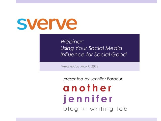 Wednesday May 7, 2014 presented by Jennifer Barbour Webinar: Using Your Social Media Influence for Social Good