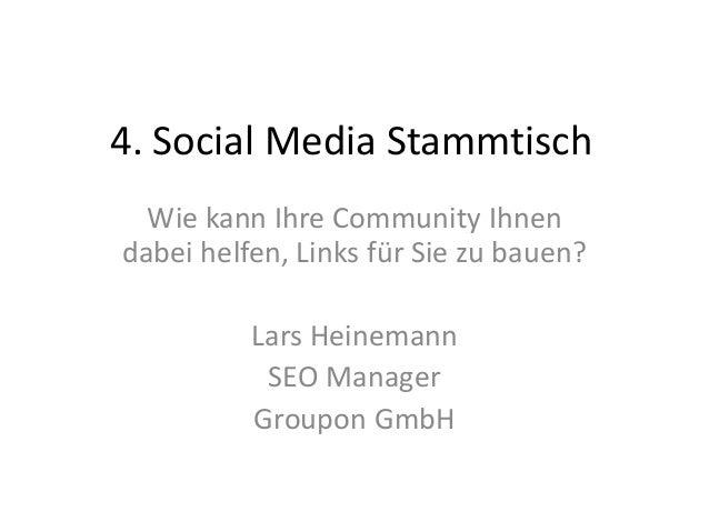 4. Social Media Stammtisch Wie kann Ihre Community Ihnen dabei helfen, Links für Sie zu bauen? Lars Heinemann SEO Manager ...