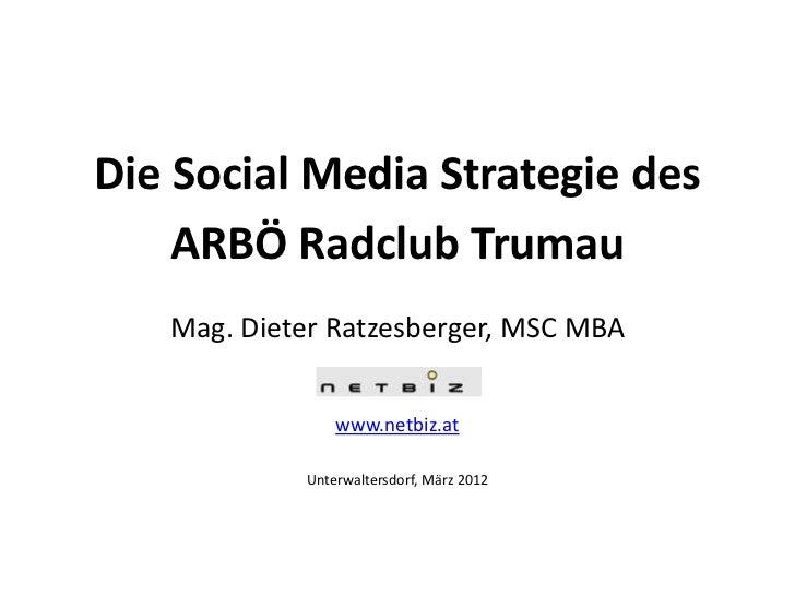 Die Social Media Strategie des    ARBÖ Radclub Trumau   Mag. Dieter Ratzesberger, MSC MBA                www.netbiz.at    ...