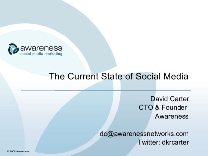 The Current State of Social Media David Carter CTO & Founder  Awareness [email_address] Twitter: dkrcarter © 2008 Awareness