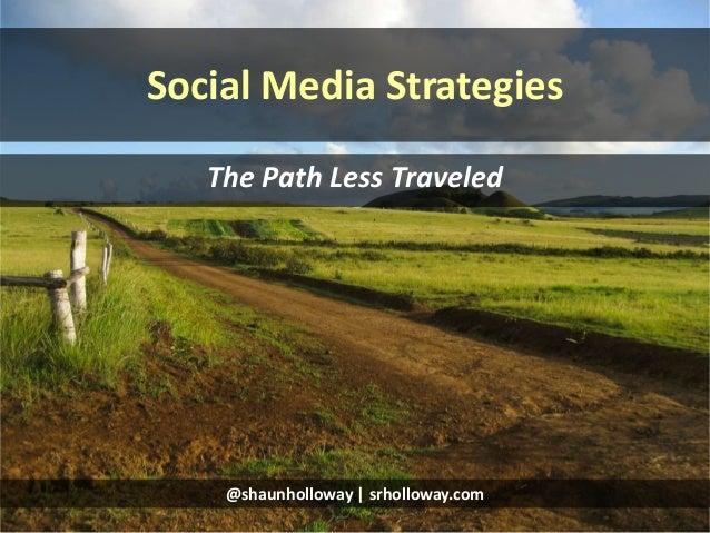 Social Media Strategies The Path Less Traveled @shaunholloway | srholloway.com
