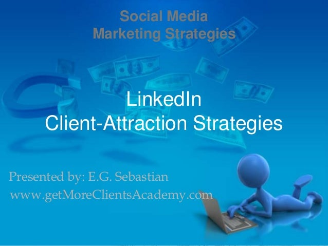 LinkedInClient-Attraction StrategiesPresented by: E.G. Sebastianwww.getMoreClientsAcademy.comSocial MediaMarketing Strateg...