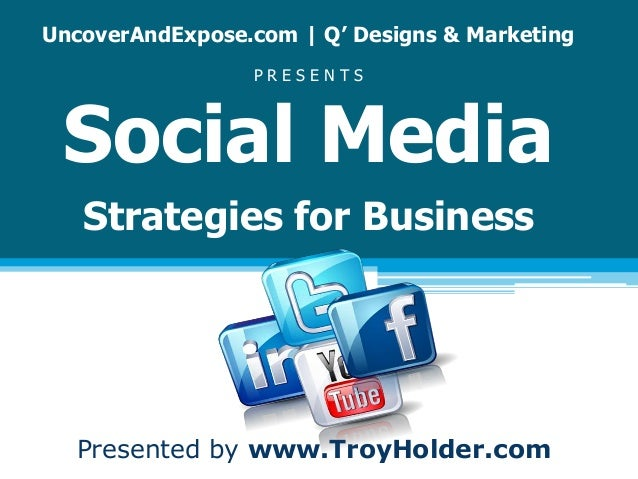 UncoverAndExpose.com | Q' Designs & Marketing P R E S E N T S Social Media Strategies for Business Presented by www.TroyHo...