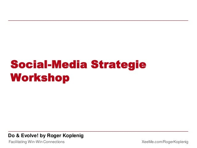 Facilitating Win-Win Connections XeeMe.com/RogerKoplenig Do & Evolve! by Roger Koplenig Social-Media Strategie Workshop