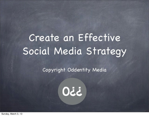 Create an Effective                      Social Media Strategy                          Copyright Oddentity MediaSunday, M...