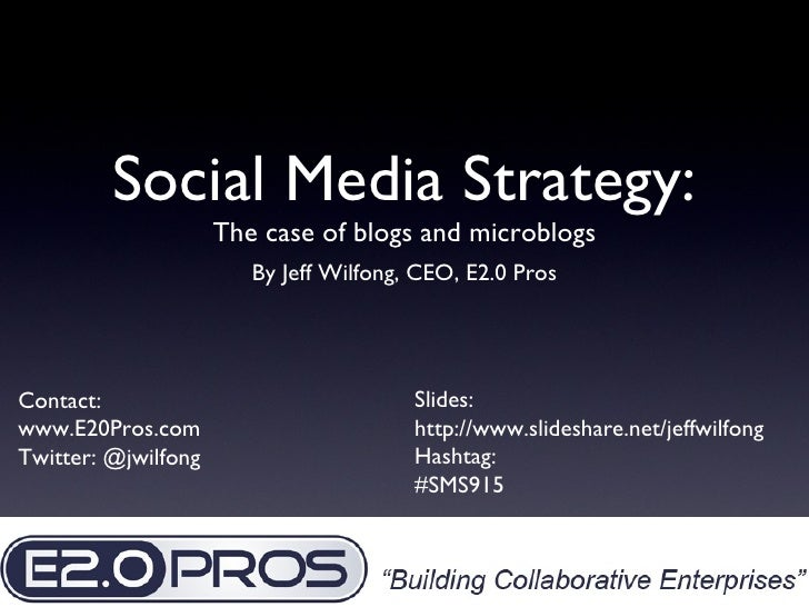 Social Media Strategy: <ul><li>The case of blogs and microblogs </li></ul><ul><li>By Jeff Wilfong, CEO, E2.0 Pros </li></u...