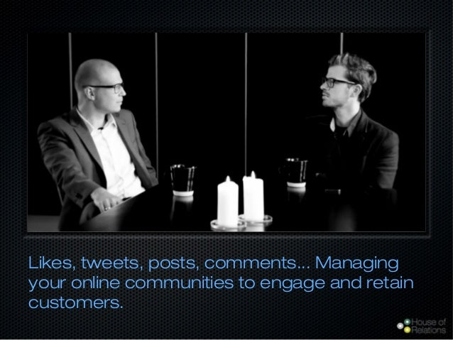 Likes, tweets, posts, comments... Managing your online communities to engage and retain customers.