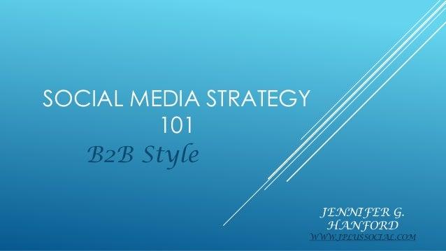 JENNIFER G. HANFORD WWW.JPLUSSOCIAL.COM B2B Style SOCIAL MEDIA STRATEGY 101