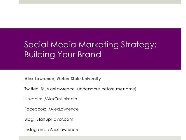 Social Media Marketing Strategy: Building Your Brand Alex Lawrence, Weber State University Twitter: @_AlexLawrence (unders...