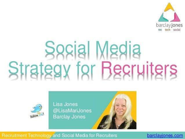 barclayjones.comRecruitment Technology and Social Media for Recruiters Social Media Strategy for Recruiters Lisa Jones @Li...