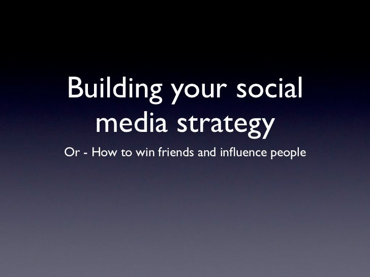 Building your social  media strategyOr - How to win friends and influence people